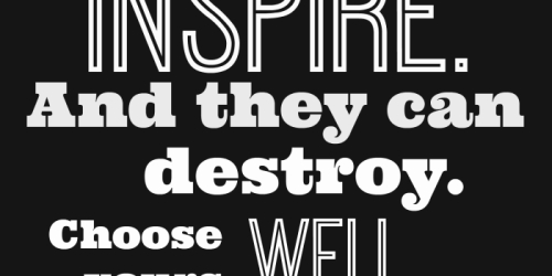 Words can Inspire and they can Destroy…